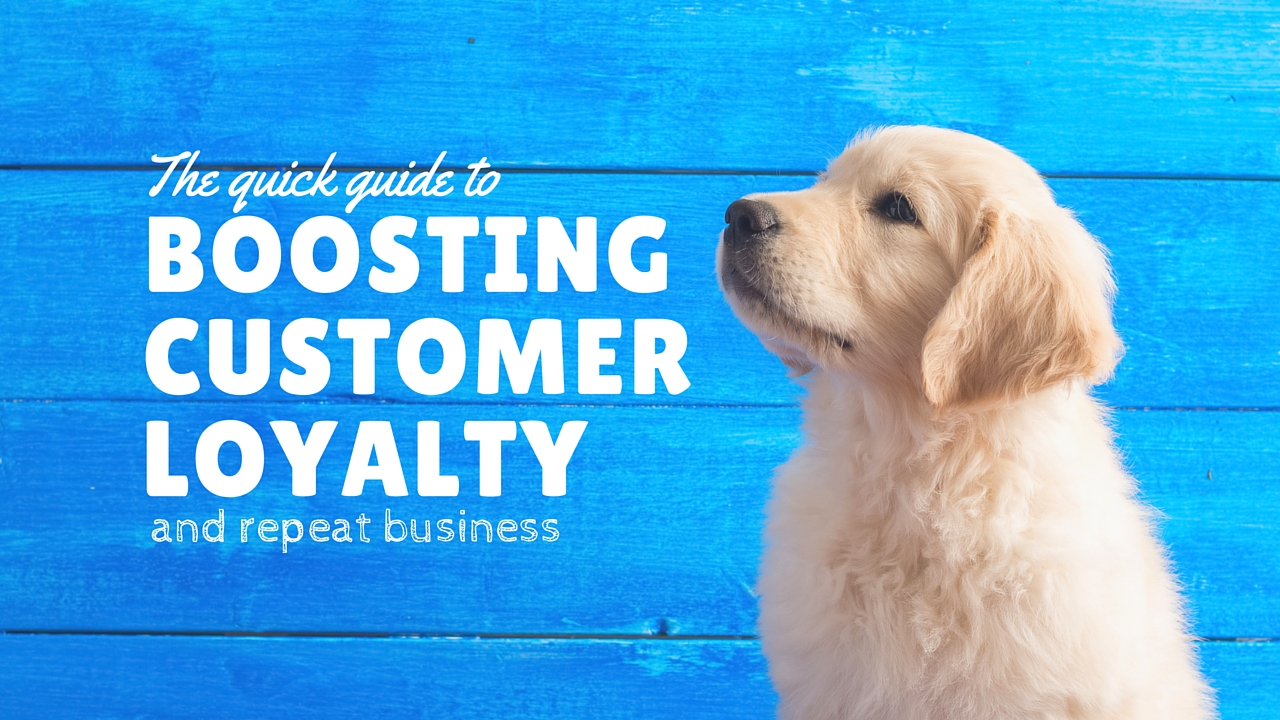 The Quick Guide to Boosting Customer Loyalty and Repeat Business