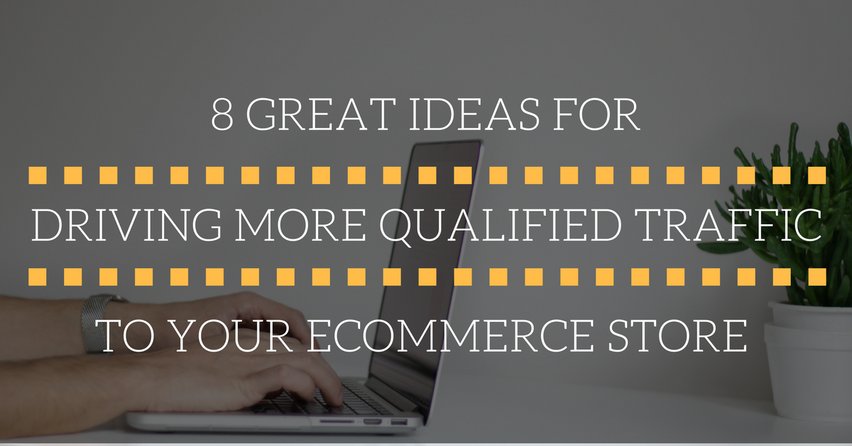 8 Great Ideas For Driving More Qualified Traffic To Your Ecommerce