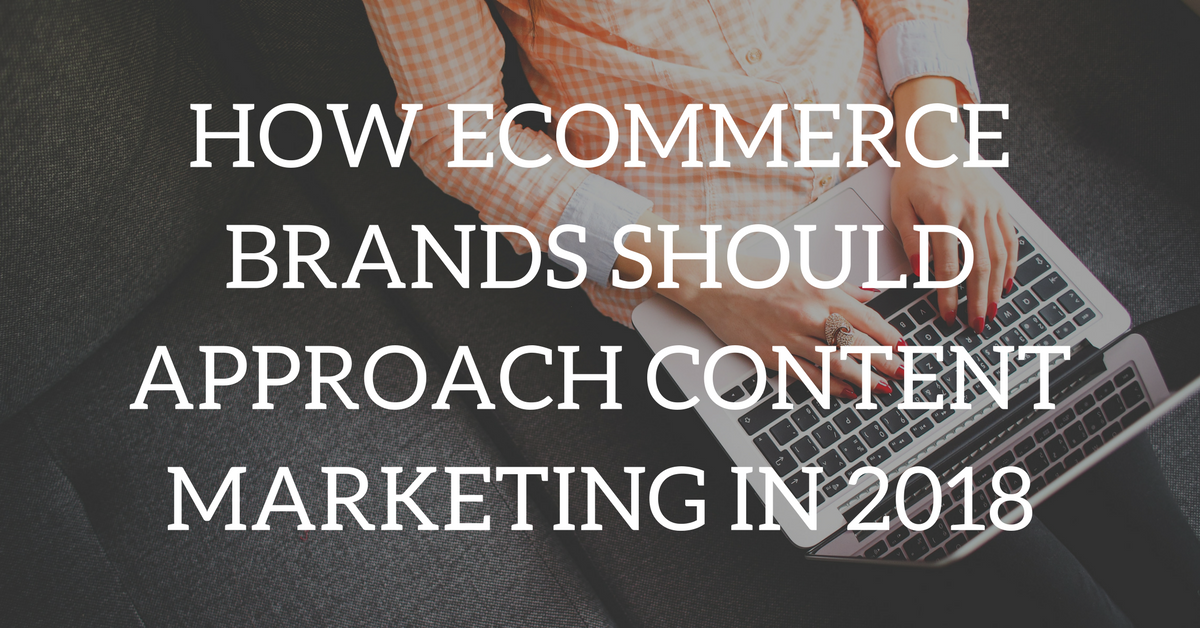 How ecommerce brands should approach content marketing in 2018 how ecommerce brands should approach content marketing in 2018 fandeluxe Choice Image