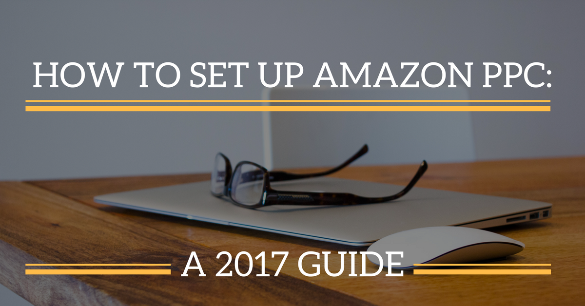 How to Set Up Amazon PPC: A 2017 Guide - Sellbrite